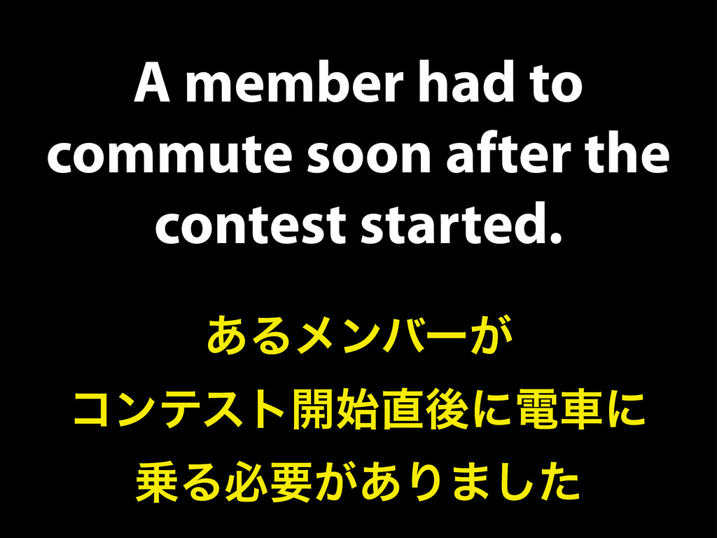 A member had to commute soon after the contest ...
