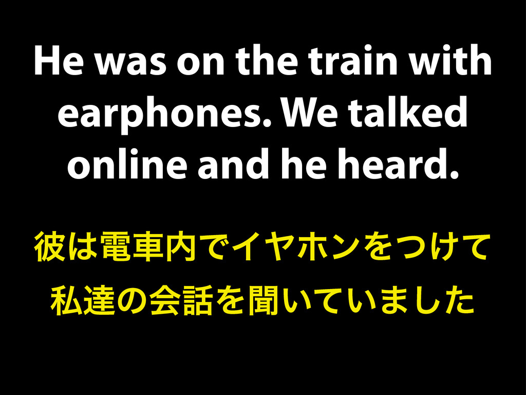 He was on the train with earphones. We talked o...