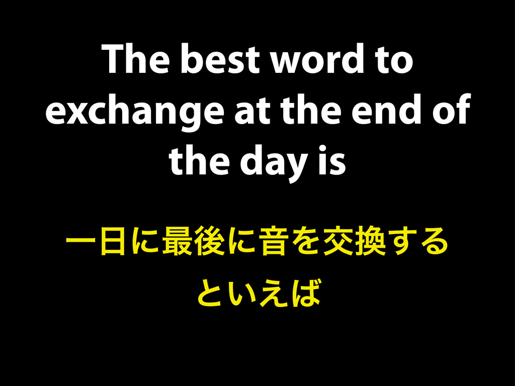The best word to exchange at the end of the day...