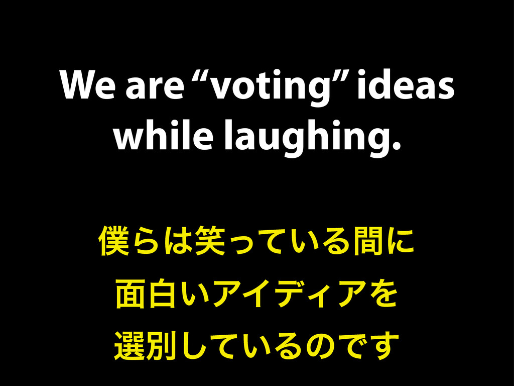 "We are ""voting"" ideas while laughing. ๻Β͸স͍ͬͯΔؒ..."
