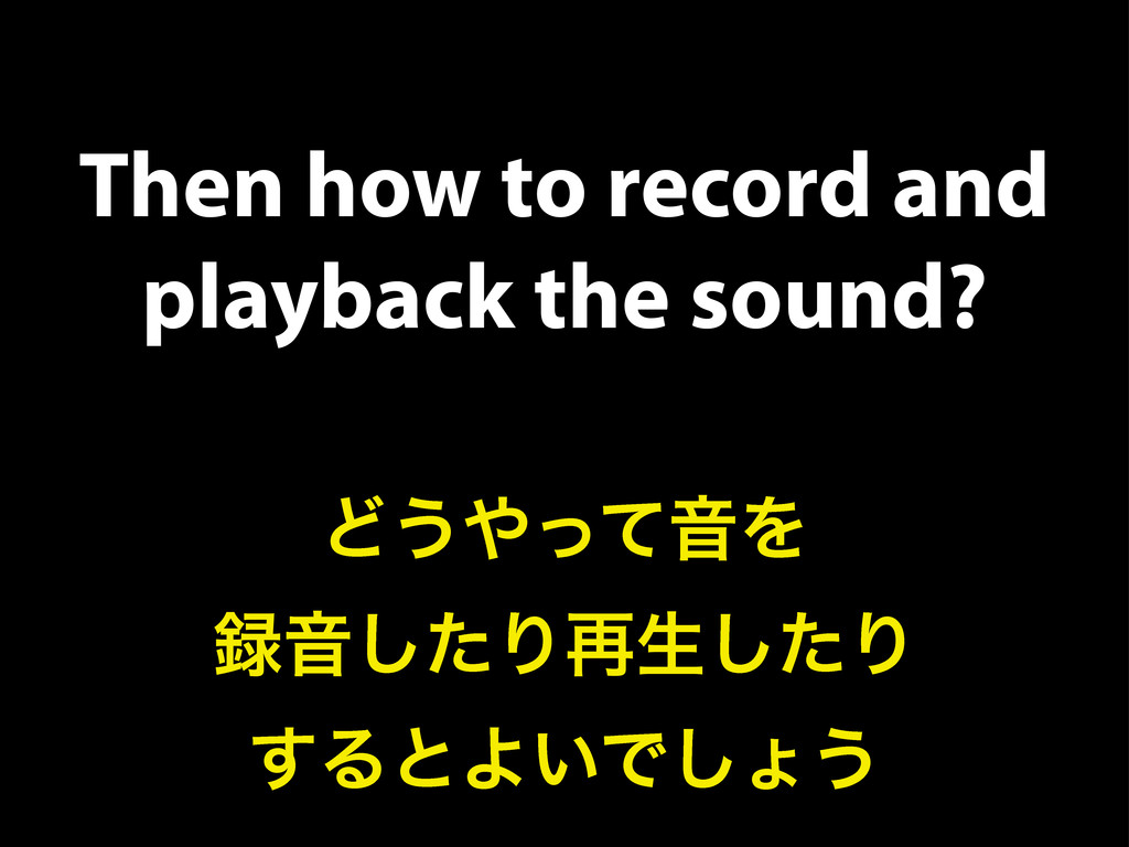 Then how to record and playback the sound? Ͳ͏΍ͬ...