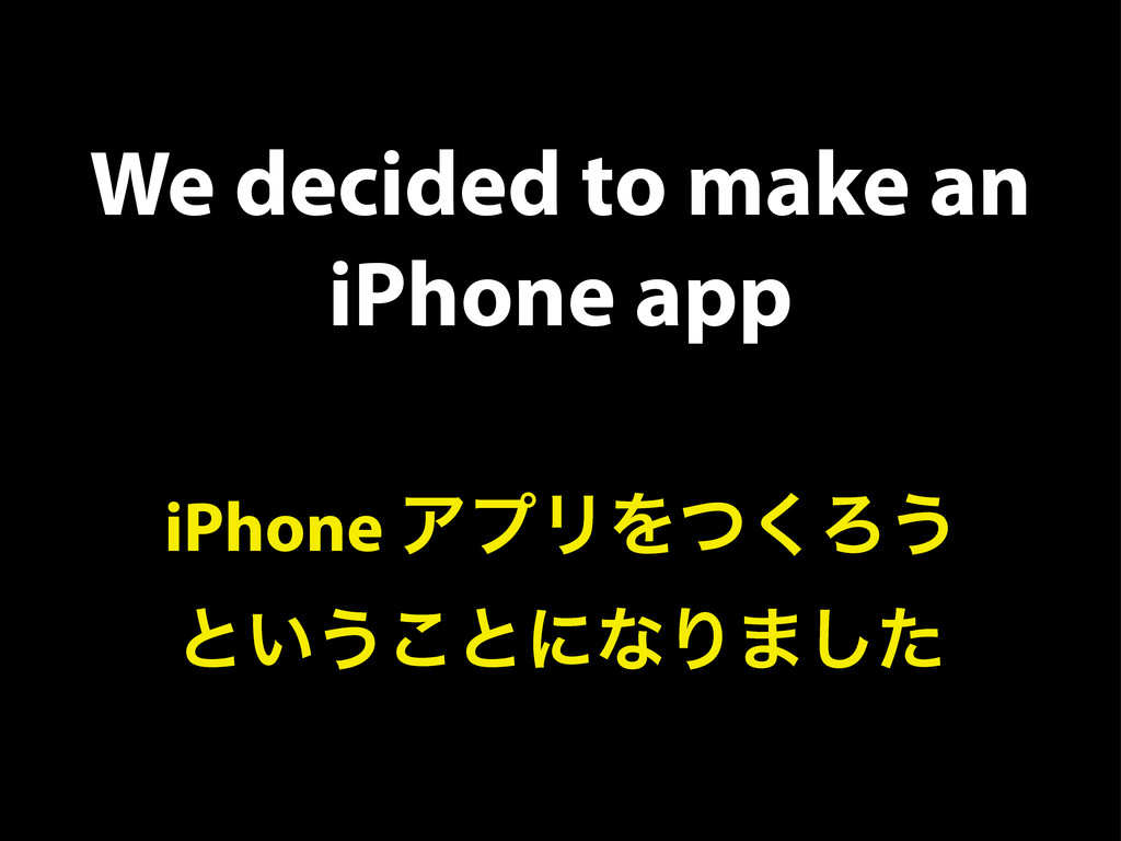 We decided to make an iPhone app iPhone ΞϓϦΛͭ͘Ζ...