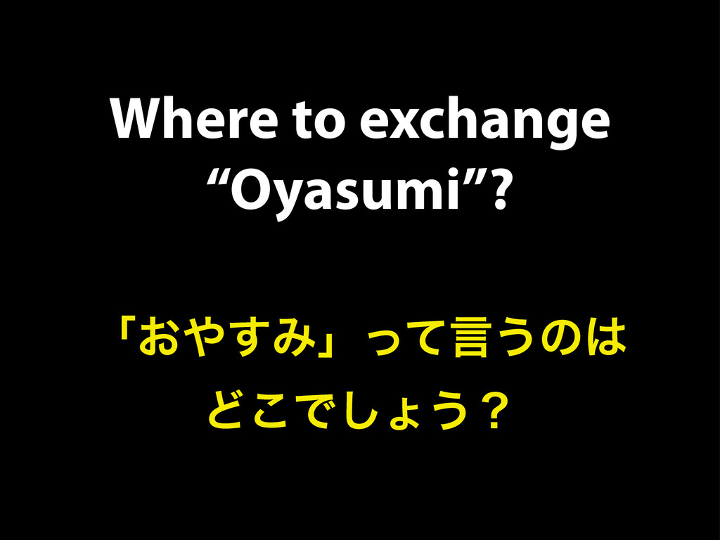 "Where to exchange ""Oyasumi""? ʮ͓΍͢Έʯͬͯݴ͏ͷ͸ Ͳ͜Ͱ͠ΐ..."