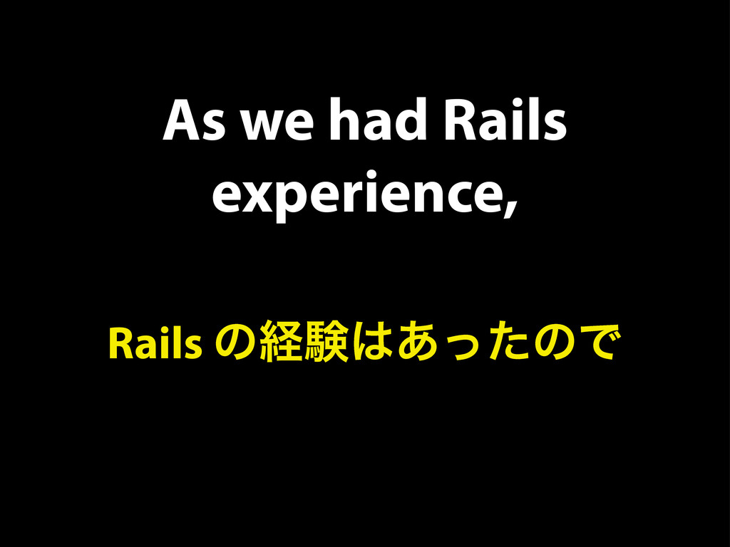 As we had Rails experience, Rails ͷܦݧ͸͋ͬͨͷͰ