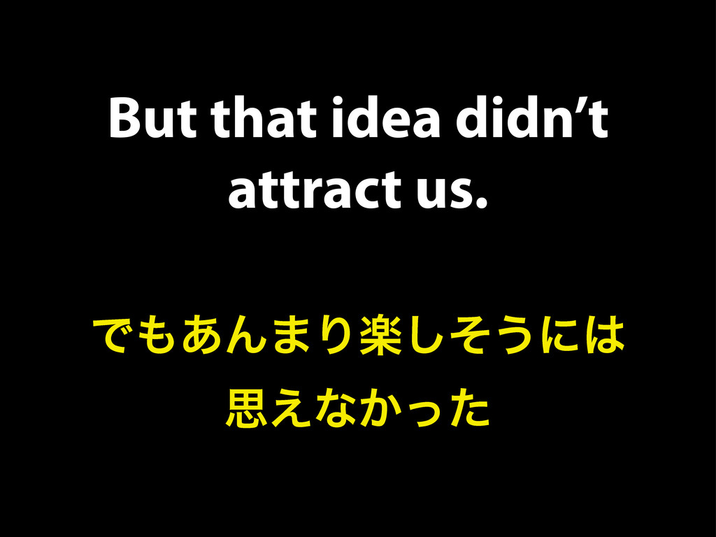 But that idea didn't attract us. Ͱ΋͋Μ·Γָͦ͠͏ʹ͸ ࢥ...