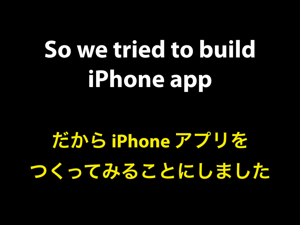 So we tried to build iPhone app ͔ͩΒ iPhone ΞϓϦΛ...