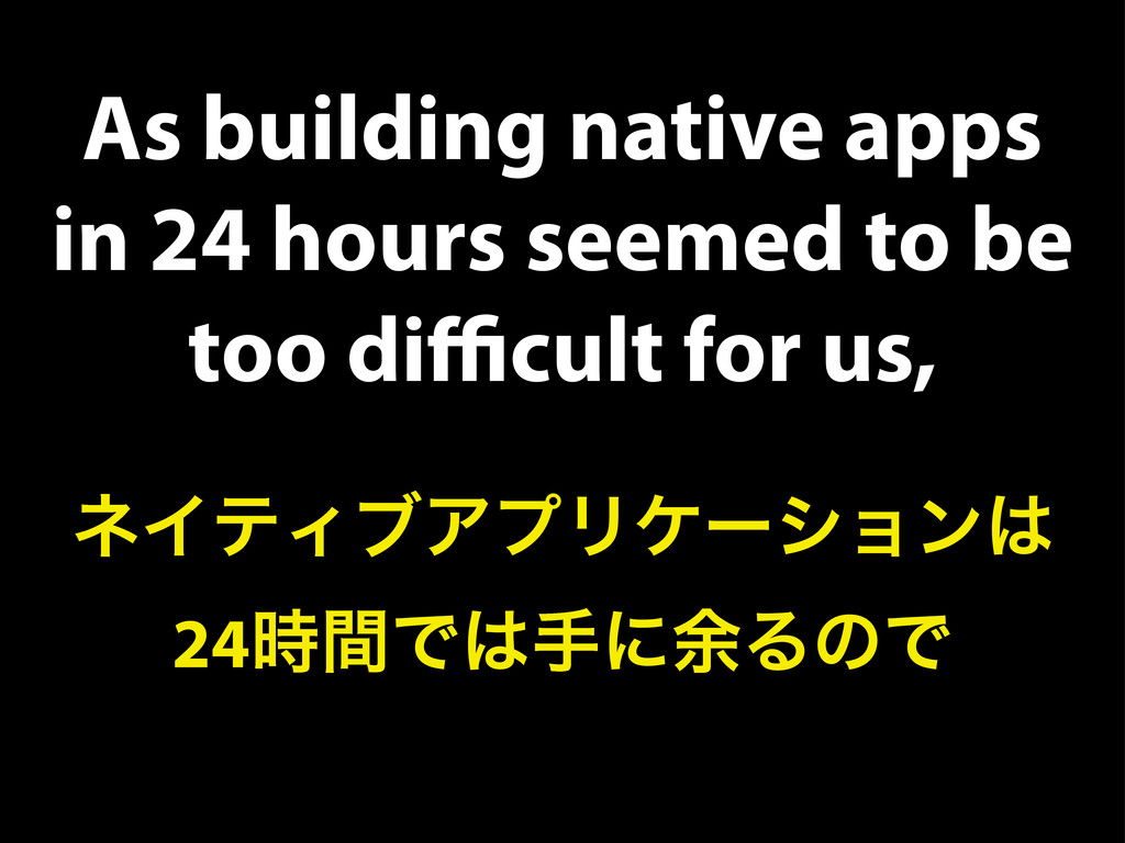 As building native apps in 24 hours seemed to b...