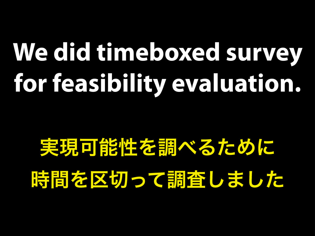 We did timeboxed survey for feasibility evaluat...