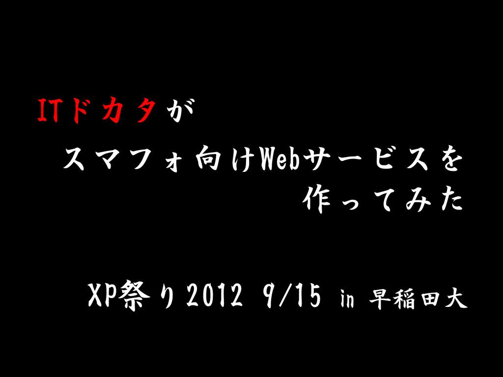 ITドカタが スマフォ向けWebサービスを 作ってみた XP祭り2012 9/15 in 早稲...