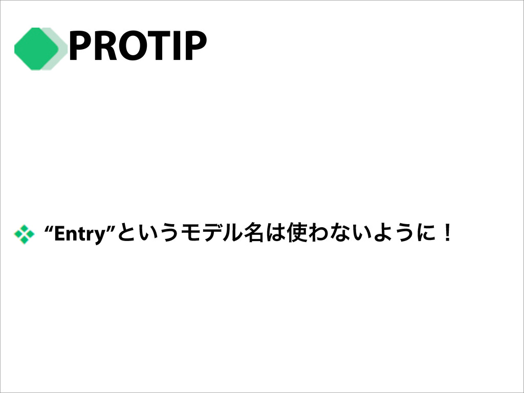 """Entry""ͱ͍͏Ϟσϧ໊Θͳ͍Α͏ʹʂ PROTIP"