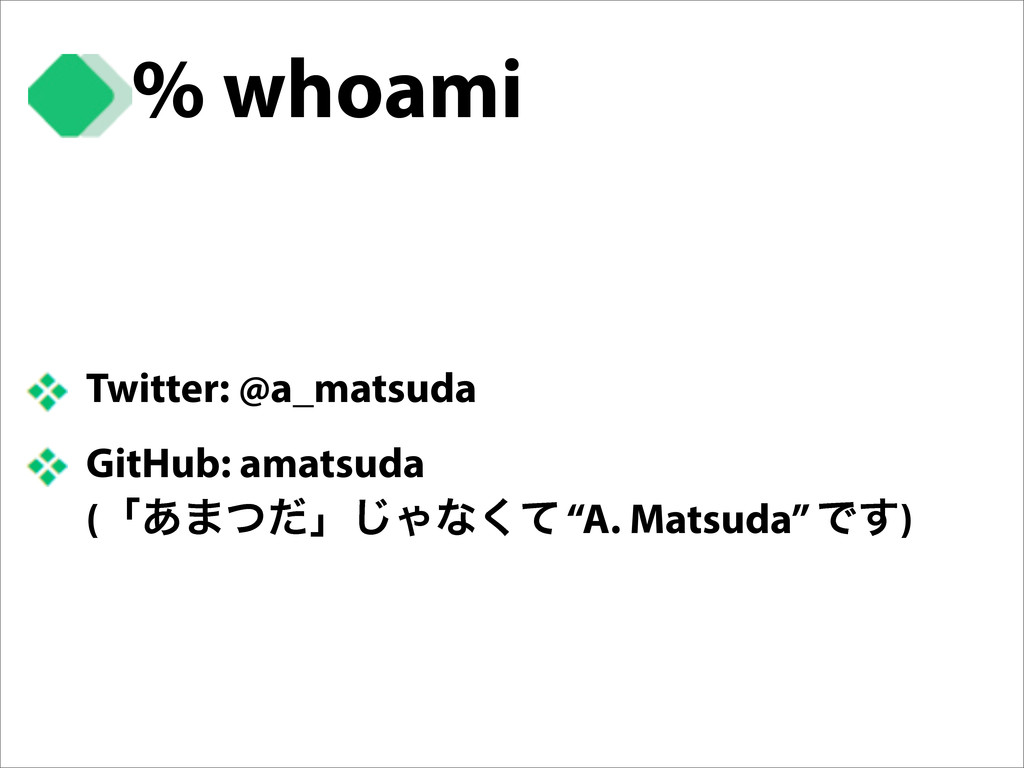 % whoami Twitter: @a_matsuda GitHub: amatsuda (...