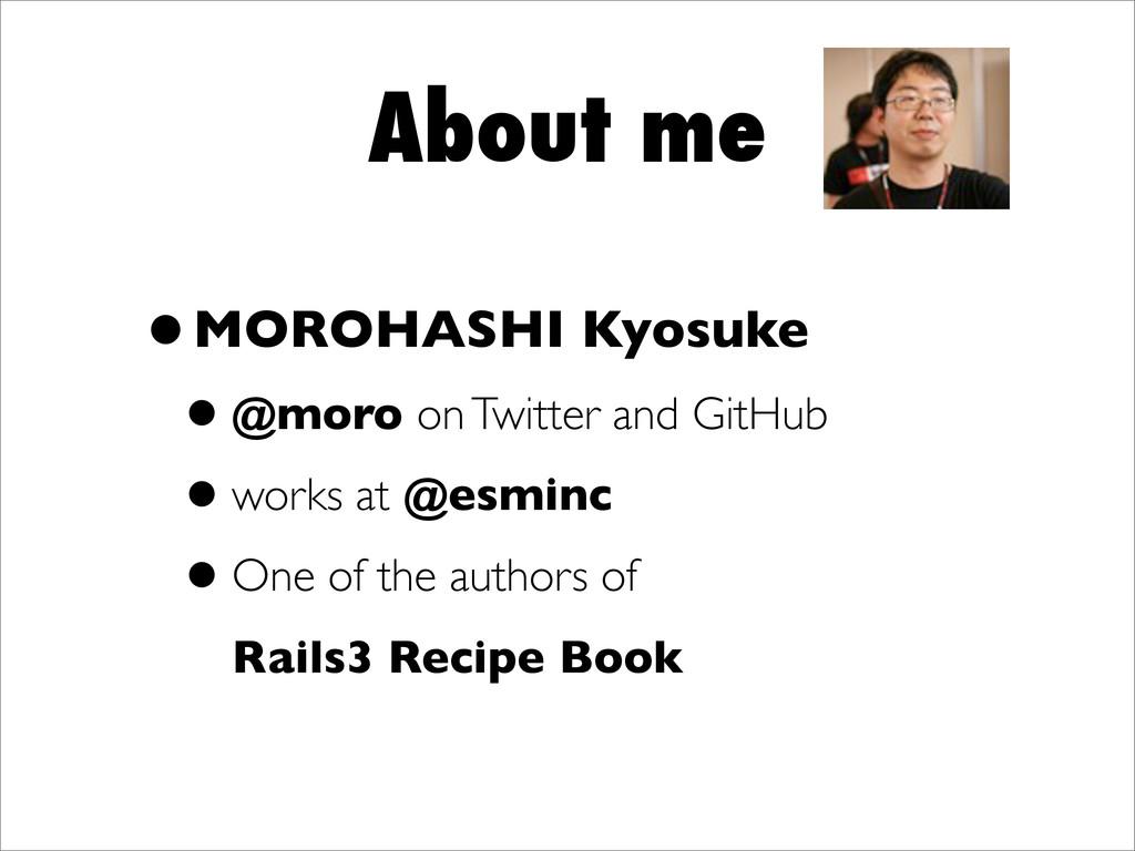 About me •MOROHASHI Kyosuke •@moro on Twitter a...