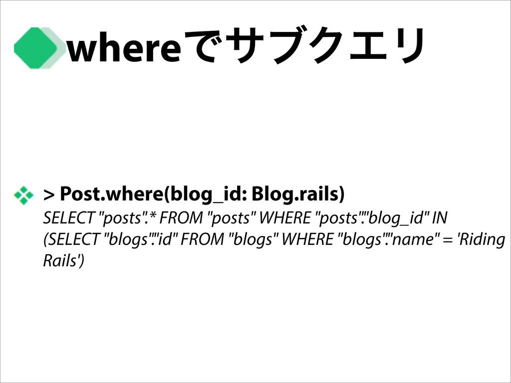 whereͰαϒΫΤϦ > Post.where(blog_id: Blog.rails) S...
