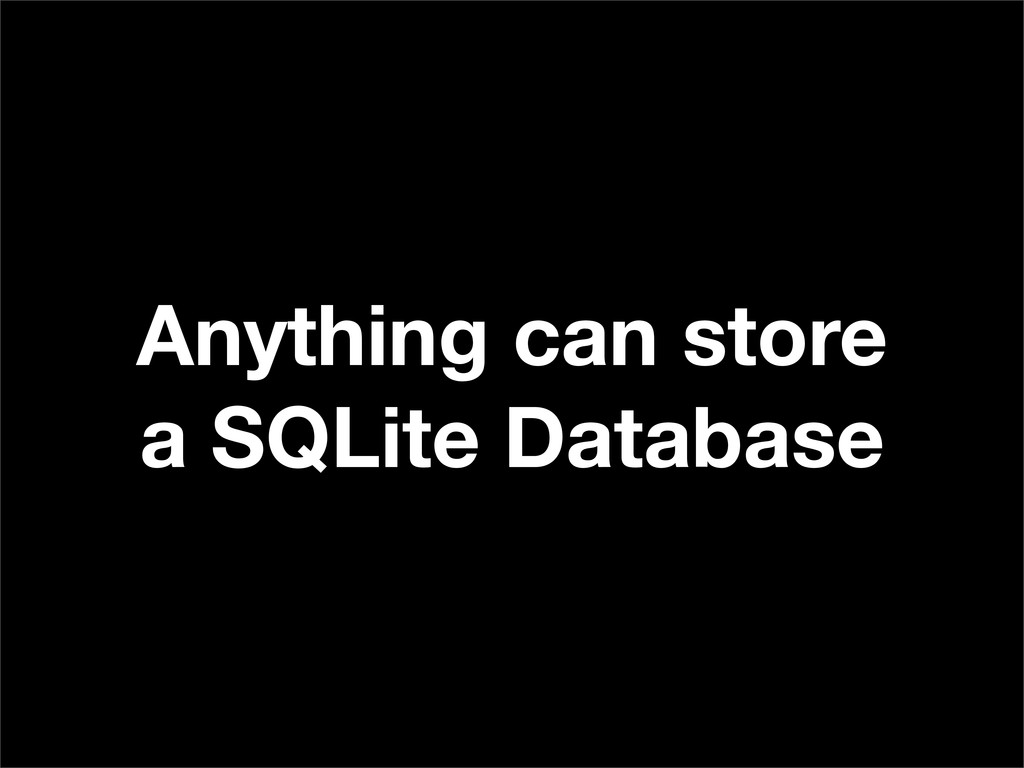 Anything can store a SQLite Database