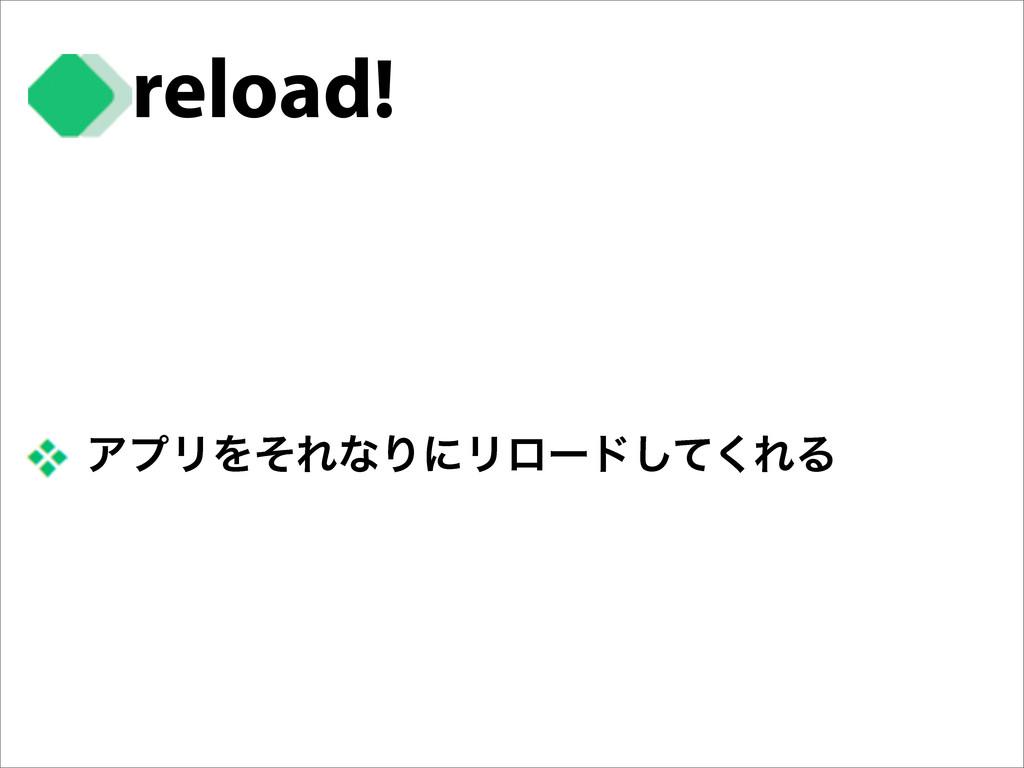reload! ΞϓϦΛͦΕͳΓʹϦϩʔυͯ͘͠ΕΔ
