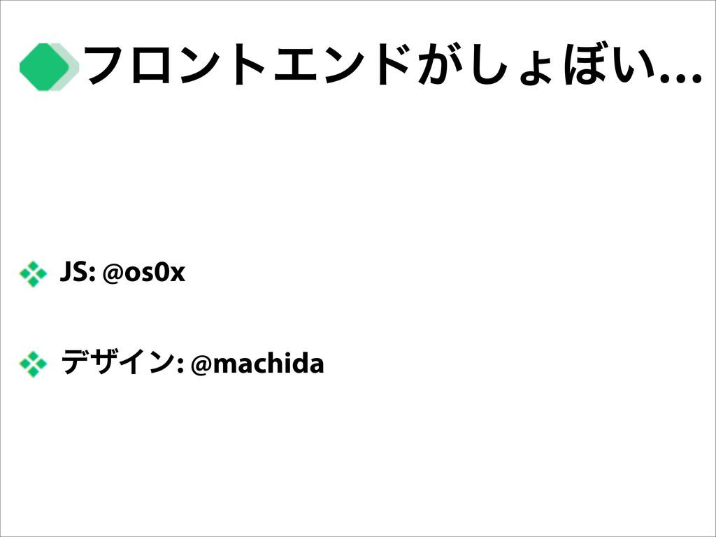 ϑϩϯτΤϯυ͕͠ΐ΅͍… JS: @os0x σβΠϯ: @machida