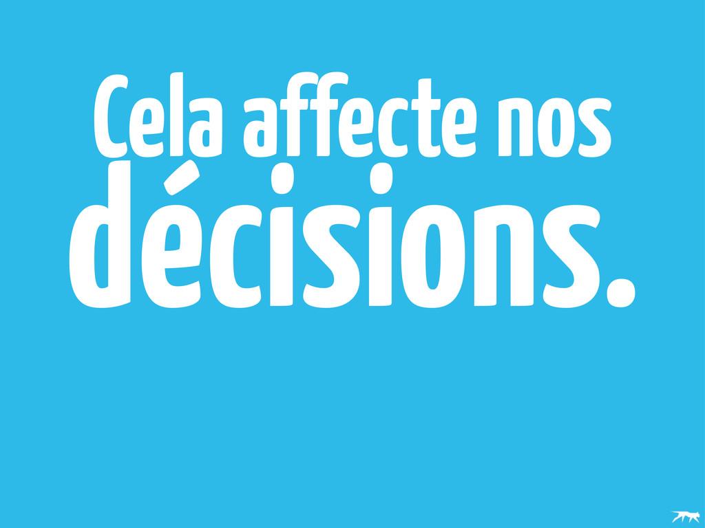 Cela affecte nos décisions.