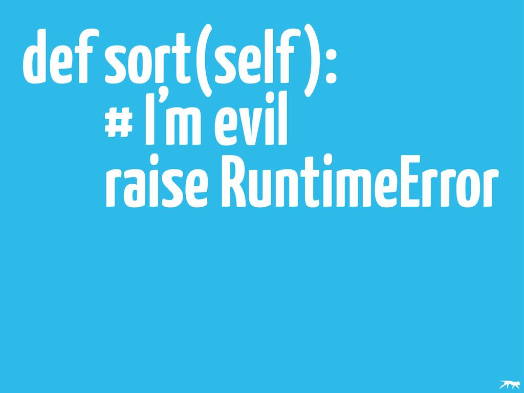 def sort(self): # I'm evil raise RuntimeError