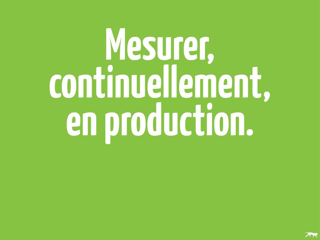 Mesurer, continuellement, en production.