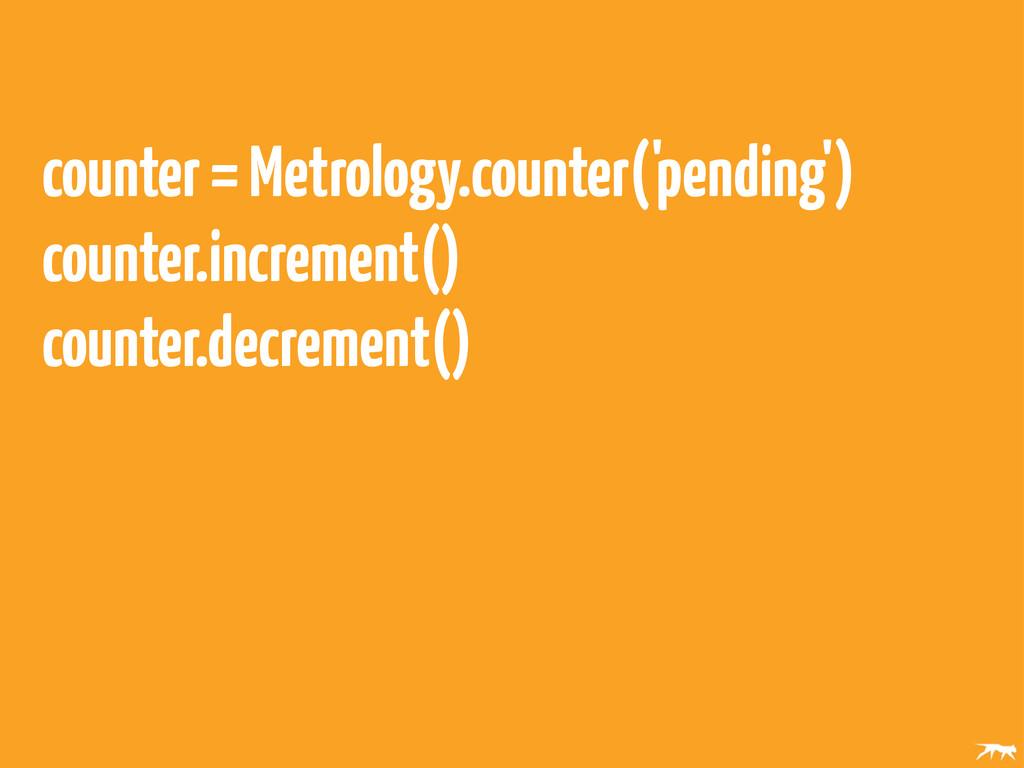 counter = Metrology.counter('pending') counter....
