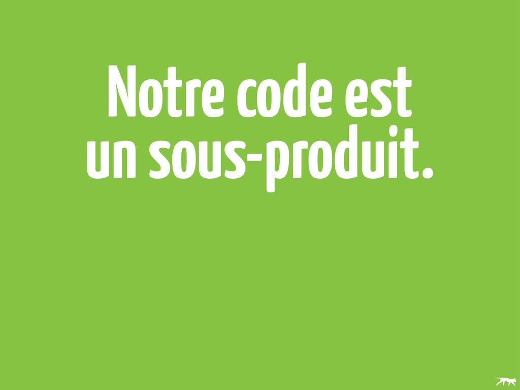 Notre code est un sous-produit.