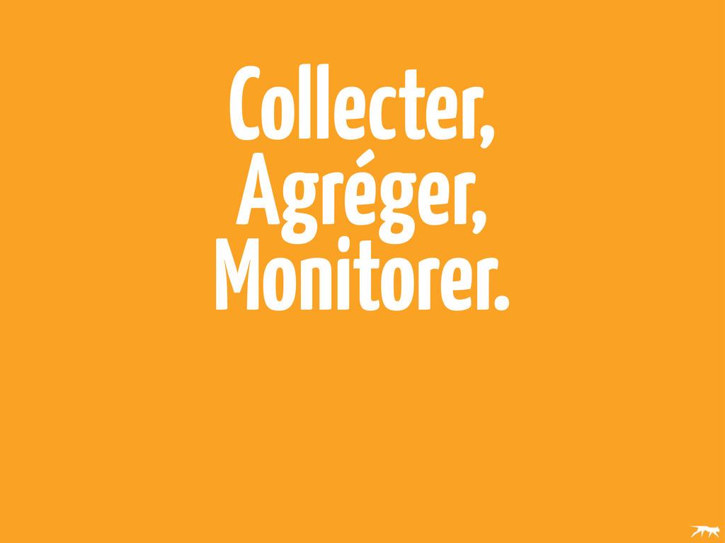 Collecter, Agréger, Monitorer.