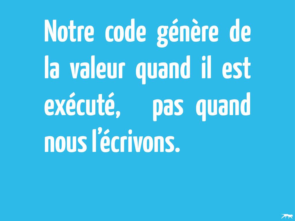 Notre code génère de la valeur quand il est exé...