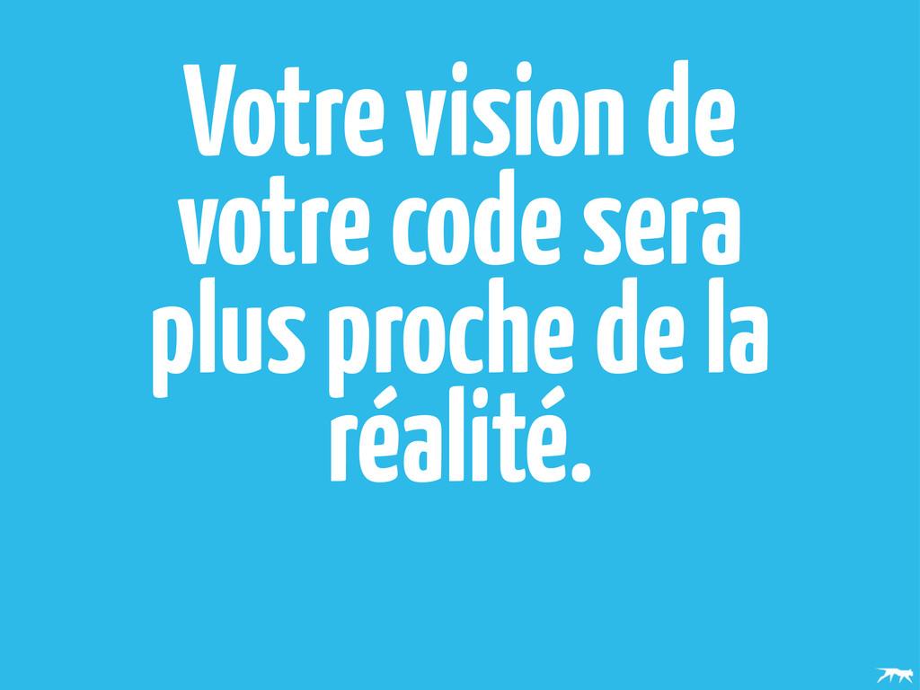 Votre vision de votre code sera plus proche de ...