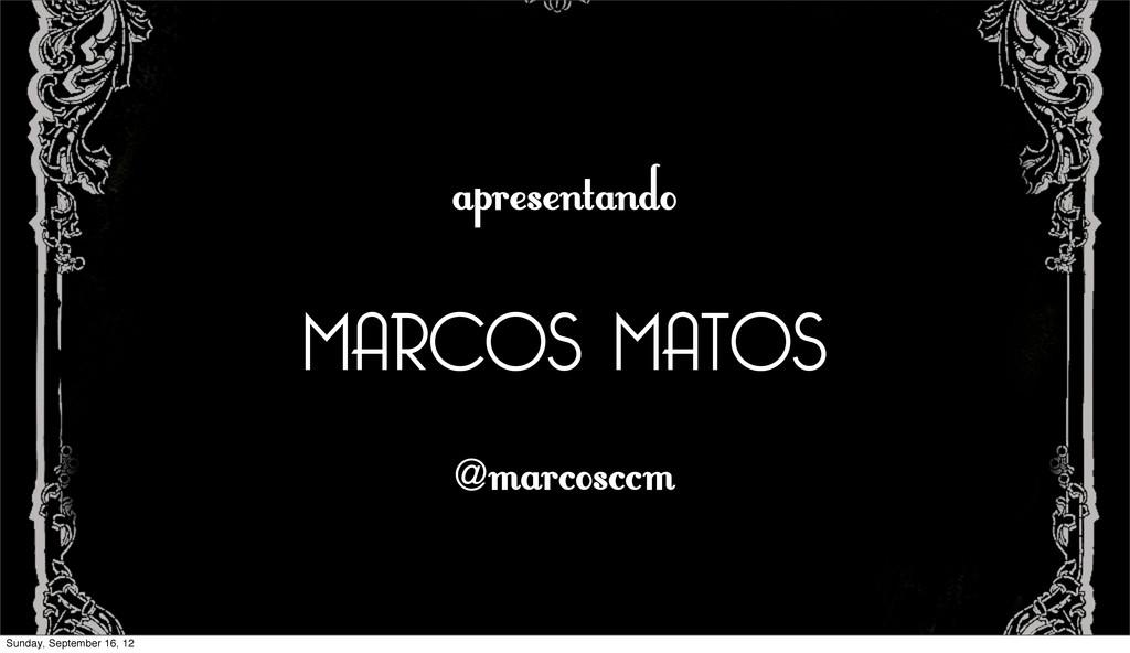 apresentando MARCOS MATOS @ marcosccm Sunday, S...
