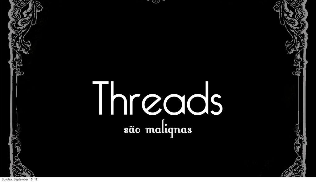 Threads são malignas Sunday, September 16, 12