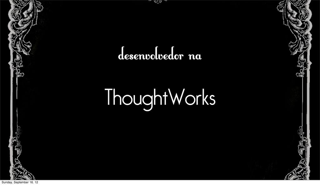 desenvolvedor na ThoughtWorks Sunday, September...