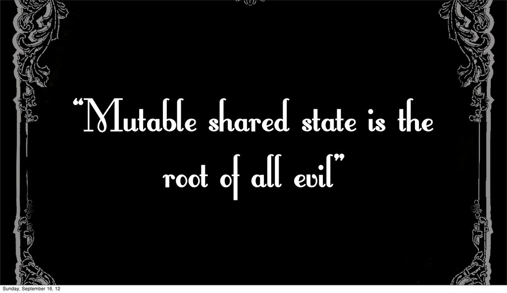 """""""Mutable shared state is the root of all evil"""" ..."""