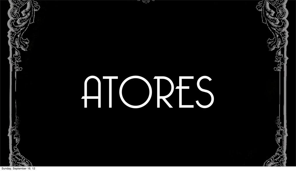 ATORES Sunday, September 16, 12