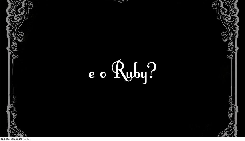 e o Ruby? Sunday, September 16, 12