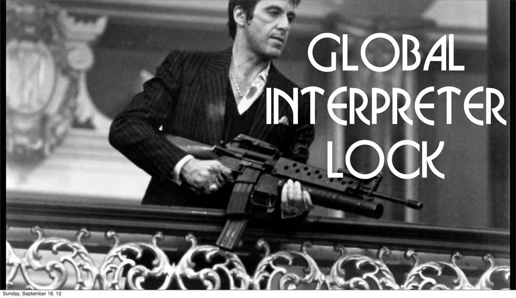 GLOBAL INTERPRETER LOCK Sunday, September 16, 12