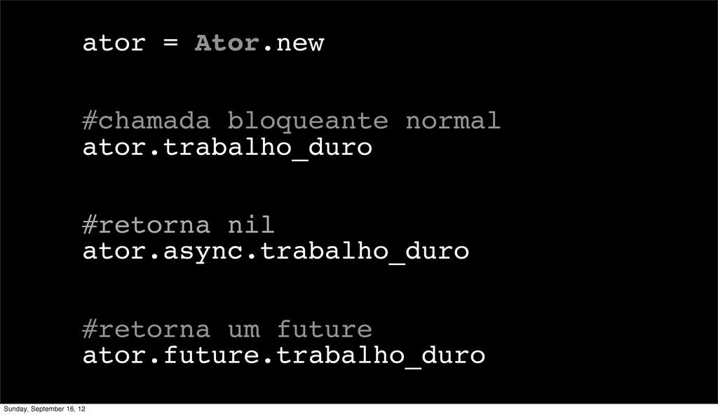 ator = Ator.new #chamada bloqueante normal ator...