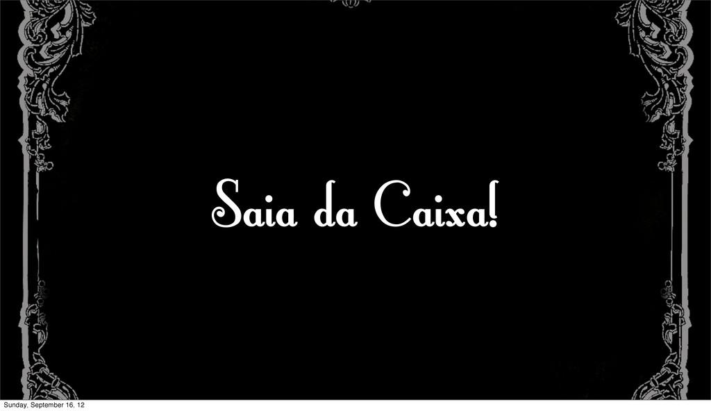 Saia da Caixa! Sunday, September 16, 12