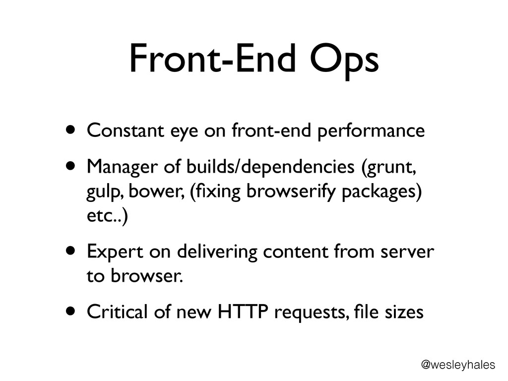 Front-End Ops • Constant eye on front-end perfo...