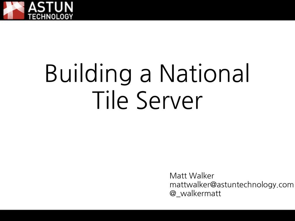 Building a National Tile Server Matt Walker mat...