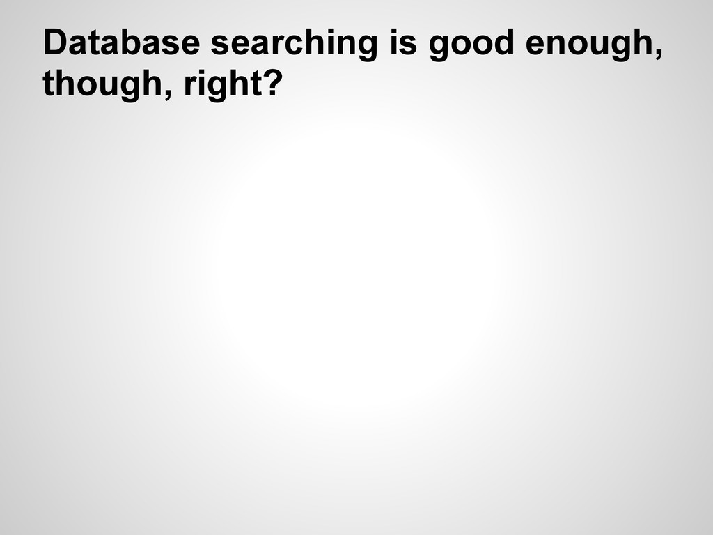 Database searching is good enough, though, righ...