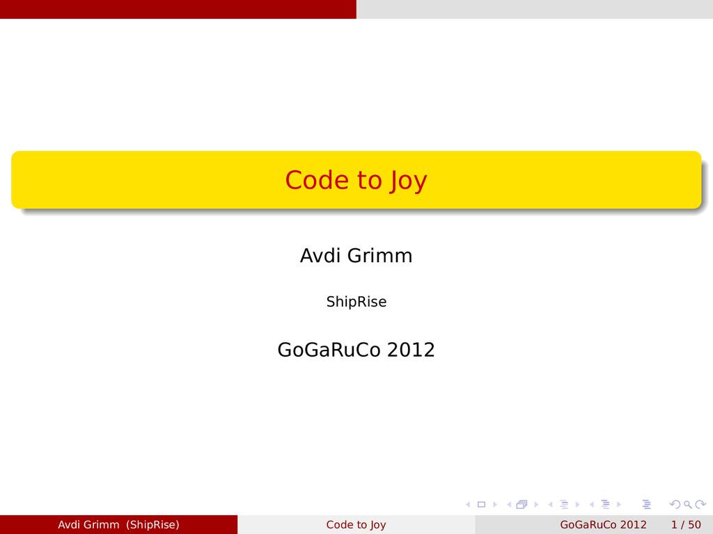 Code to Joy Avdi Grimm ShipRise GoGaRuCo 2012 A...