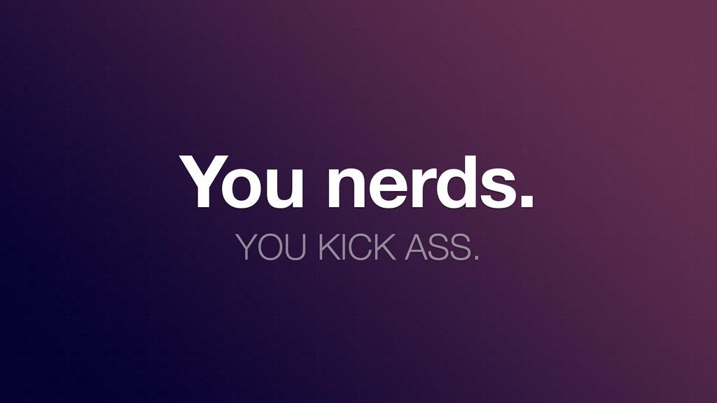 You nerds. YOU KICK ASS.