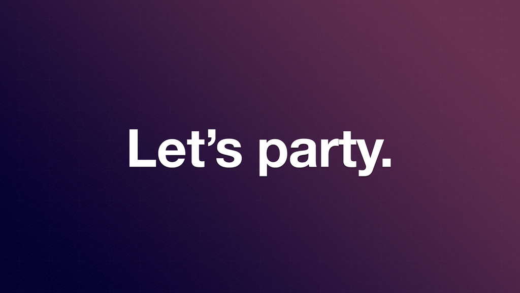 Let's party.