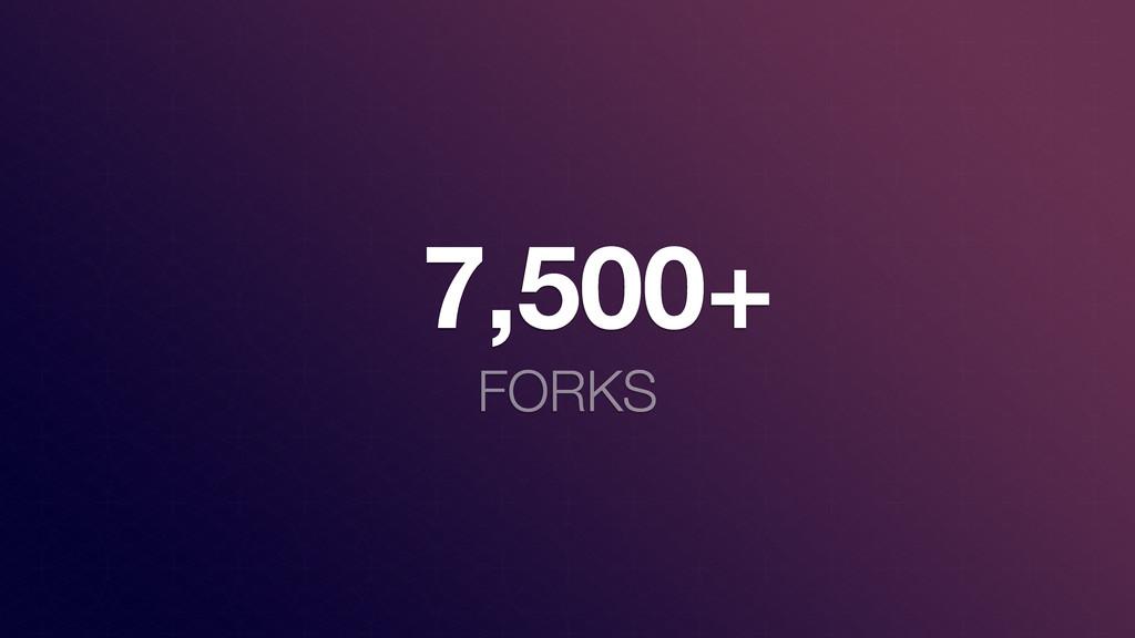 7,500+ FORKS