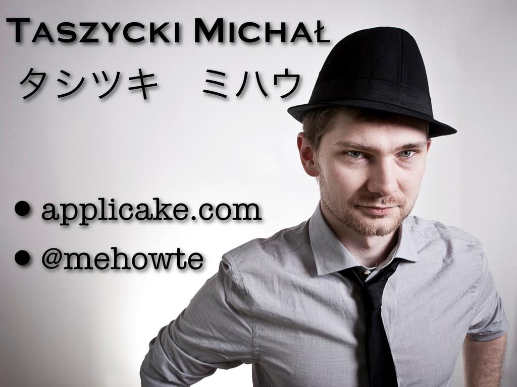 Taszycki MichaŁ •applicake.com •@mehowte λγπΩɹϛ...