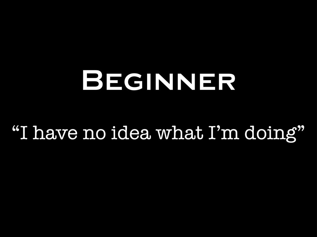 """Beginner """"I have no idea what I'm doing"""""""