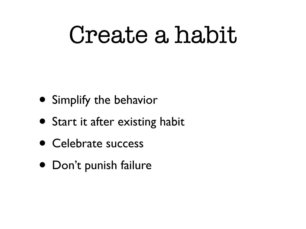 Create a habit • Simplify the behavior • Start ...