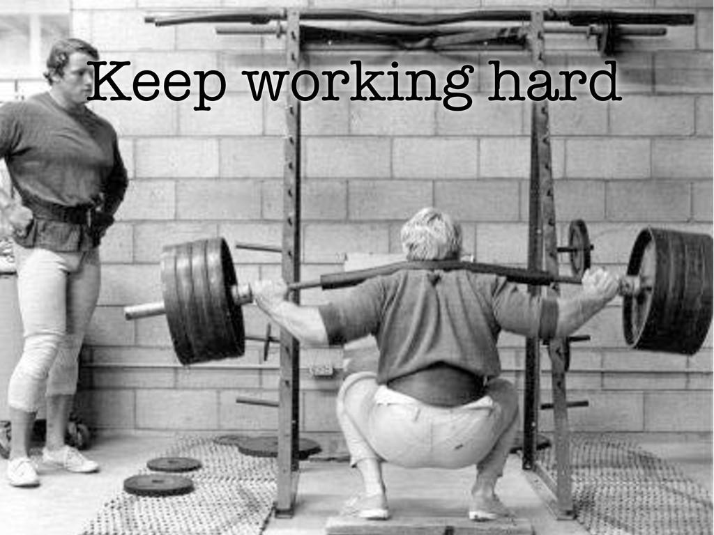Keep working hard