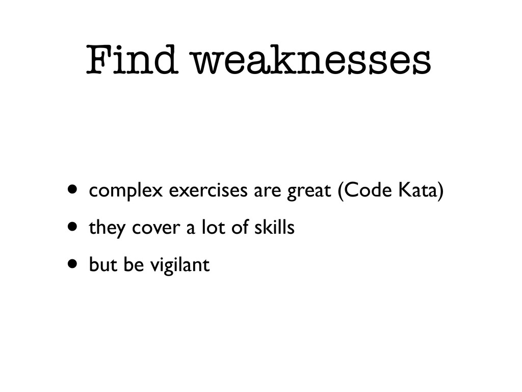 Find weaknesses • complex exercises are great (...