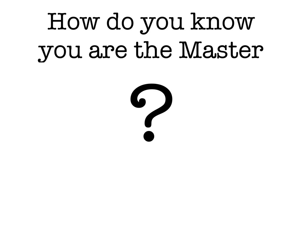 How do you know you are the Master ?